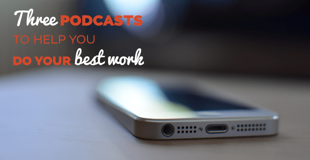 Three Podcasts to Help You Do Your Best Work FreshGigs