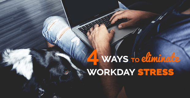 4 Ways to Eliminate Workday Stress